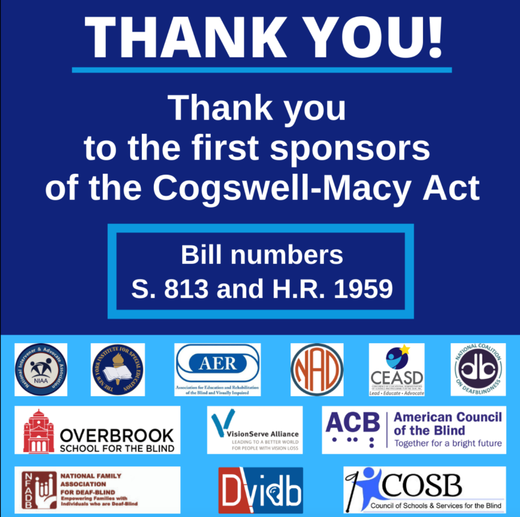 Thank you to the first sponsors of the Cogswell-Macy Act. Organizations include NIAA, New York Institute for Special Education, A E R, NAD, CEASD, NCODB, Overbrook School for the Blind, National Family Association for Deaf-Blind, Vision Serve Alliance, ACB, Division on Visual Impairments & Deaf blindness, and COSB